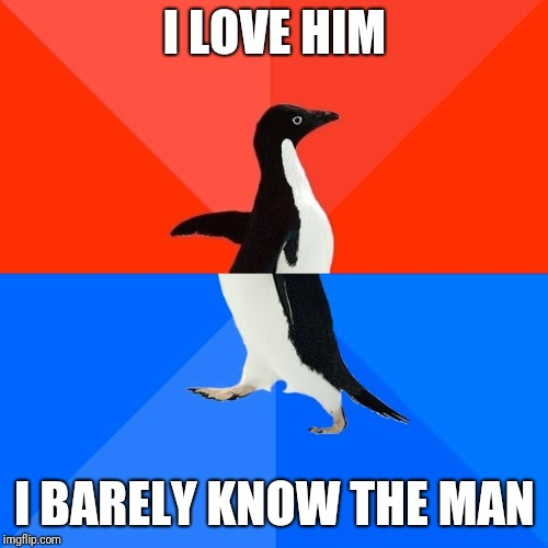 Socially Awesome Awkward Penguin Meme | I LOVE HIM I BARELY KNOW THE MAN | image tagged in memes,socially awesome awkward penguin | made w/ Imgflip meme maker