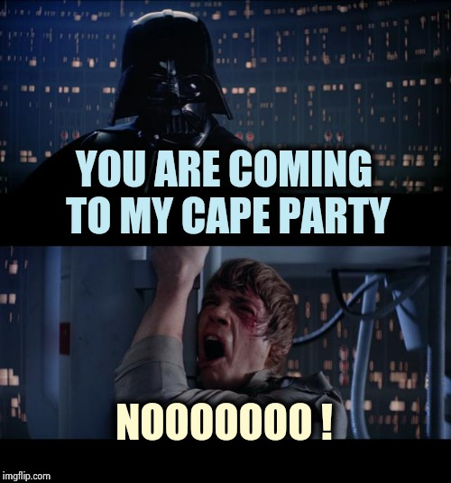 Funny , we thought you said . . . |  YOU ARE COMING TO MY CAPE PARTY; NOOOOOOO ! | image tagged in memes,star wars no,you underestimate my power,misunderstanding,partying,ain't nobody got time for that | made w/ Imgflip meme maker