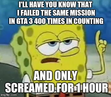 Ill Have You Know Spongebob | I'LL HAVE YOU KNOW THAT I FAILED THE SAME MISSION IN GTA 3 400 TIMES IN COUNTING AND ONLY SCREAMED FOR 1 HOUR | image tagged in memes,ill have you know spongebob | made w/ Imgflip meme maker