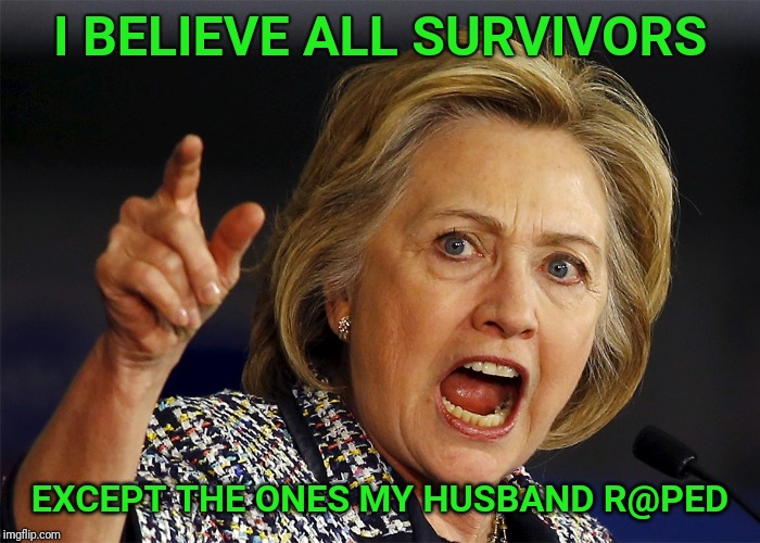 Hillary Clinton | I BELIEVE ALL SURVIVORS EXCEPT THE ONES MY HUSBAND R@PED | image tagged in hillary clinton,rape,bill clinton,brett kavanaugh,kavanaugh,survivor | made w/ Imgflip meme maker
