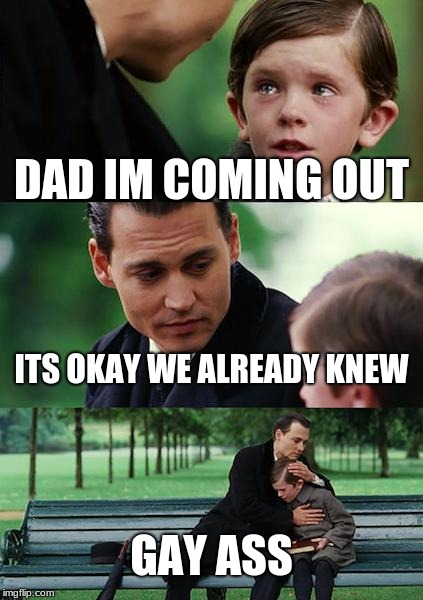 Finding Neverland Meme | DAD IM COMING OUT ITS OKAY WE ALREADY KNEW GAY ASS | image tagged in memes,finding neverland | made w/ Imgflip meme maker