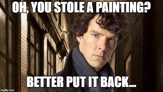 Sherlock holmes | OH, YOU STOLE A PAINTING? BETTER PUT IT BACK... | image tagged in sherlock holmes | made w/ Imgflip meme maker