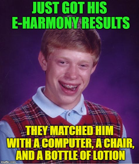So Lucky | JUST GOT HIS E-HARMONY RESULTS THEY MATCHED HIM WITH A COMPUTER, A CHAIR, AND A BOTTLE OF LOTION | image tagged in memes,bad luck brian,funny,match | made w/ Imgflip meme maker