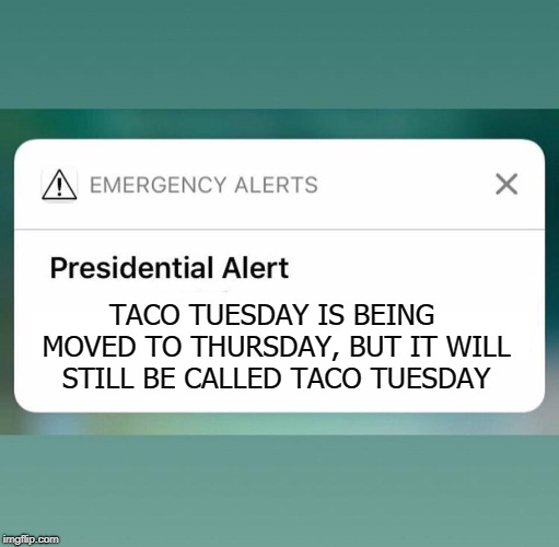 Presidential Alert |  TACO TUESDAY IS BEING MOVED TO THURSDAY, BUT IT WILL STILL BE CALLED TACO TUESDAY | image tagged in presidential alert,memes,taco tuesday,thursday | made w/ Imgflip meme maker