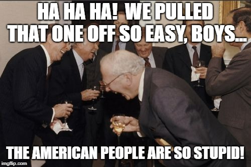 Laughing Men In Suits | HA HA HA!  WE PULLED THAT ONE OFF SO EASY, BOYS... THE AMERICAN PEOPLE ARE SO STUPID! | image tagged in memes,laughing men in suits | made w/ Imgflip meme maker