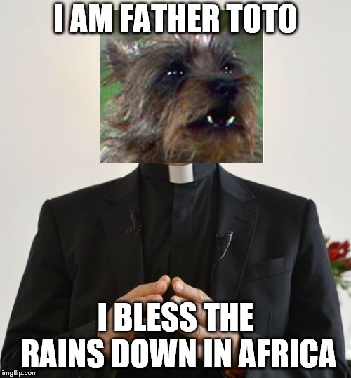 Father Toto | I AM FATHER TOTO I BLESS THE RAINS DOWN IN AFRICA | image tagged in father x blesses y,toto,africa,wizard of oz | made w/ Imgflip meme maker