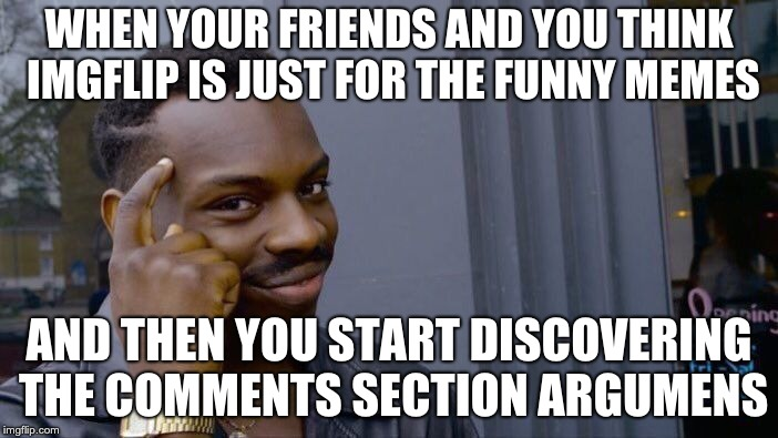 imgflip comment section arguments | WHEN YOUR FRIENDS AND YOU THINK IMGFLIP IS JUST FOR THE FUNNY MEMES AND THEN YOU START DISCOVERING THE COMMENTS SECTION ARGUMENS | image tagged in memes,roll safe think about it,imgflip,comment section,arguments,funny memes | made w/ Imgflip meme maker