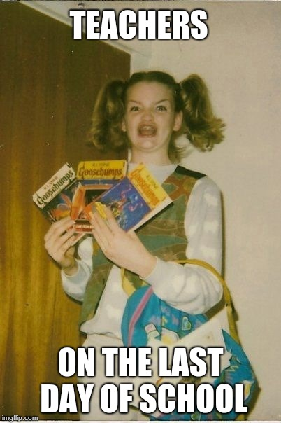 Ermahgerd Berks | TEACHERS ON THE LAST DAY OF SCHOOL | image tagged in memes,ermahgerd berks | made w/ Imgflip meme maker