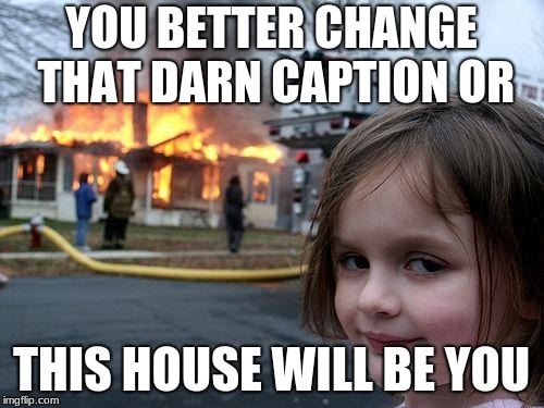 Disaster Girl Meme | YOU BETTER CHANGE THAT DARN CAPTION OR THIS HOUSE WILL BE YOU | image tagged in memes,disaster girl | made w/ Imgflip meme maker