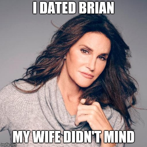Caitlyn Jenner Photo | I DATED BRIAN MY WIFE DIDN'T MIND | image tagged in caitlyn jenner photo | made w/ Imgflip meme maker