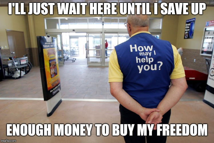 Walmart help | I'LL JUST WAIT HERE UNTIL I SAVE UP ENOUGH MONEY TO BUY MY FREEDOM | image tagged in walmart help | made w/ Imgflip meme maker