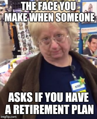 Unimpressed Walmart Employee | THE FACE YOU MAKE WHEN SOMEONE ASKS IF YOU HAVE A RETIREMENT PLAN | image tagged in unimpressed walmart employee | made w/ Imgflip meme maker
