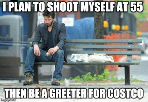 Sad Keanu Meme | I PLAN TO SHOOT MYSELF AT 55 THEN BE A GREETER FOR COSTCO | image tagged in memes,sad keanu | made w/ Imgflip meme maker