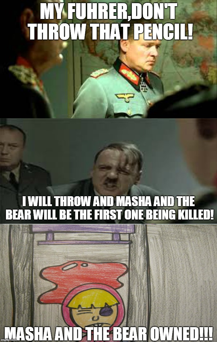 Adolf Hitler's Pencil Of Doom:Part 2 | MY FUHRER,DON'T THROW THAT PENCIL! MASHA AND THE BEAR OWNED!!! I WILL THROW AND MASHA AND THE BEAR WILL BE THE FIRST ONE BEING KILLED! | image tagged in memes,masha and the bear,nazi,adolf hitler,downfall | made w/ Imgflip meme maker