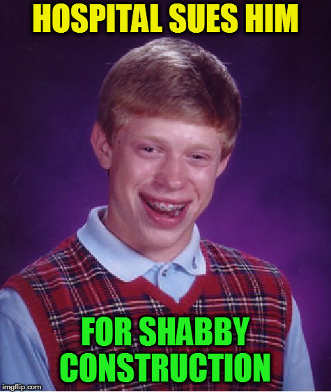 Bad Luck Brian Meme | HOSPITAL SUES HIM FOR SHABBY CONSTRUCTION | image tagged in memes,bad luck brian | made w/ Imgflip meme maker