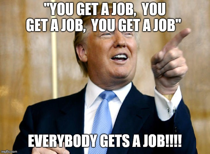 """YOU GET A JOB,  YOU GET A JOB,  YOU GET A JOB"" EVERYBODY GETS A JOB!!!! 