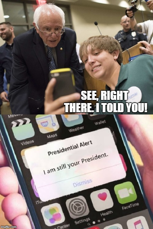 Presidential Alert | SEE, RIGHT THERE. I TOLD YOU! | image tagged in bernie sanders,donald trump,presidential alert | made w/ Imgflip meme maker