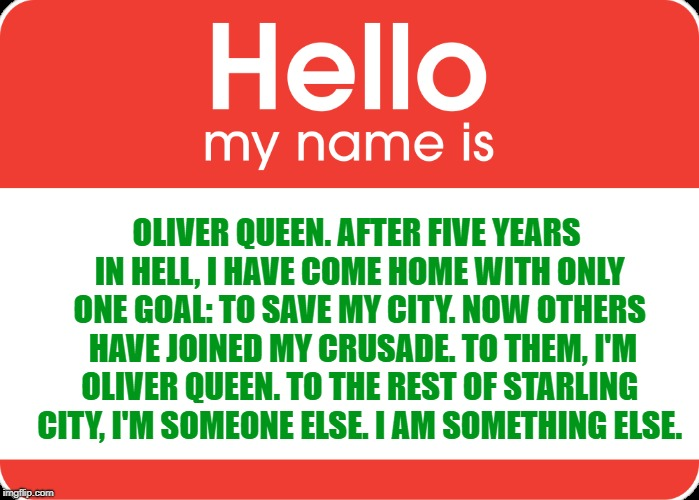 Any Arrow fans out there? |  OLIVER QUEEN. AFTER FIVE YEARS IN HELL, I HAVE COME HOME WITH ONLY ONE GOAL: TO SAVE MY CITY. NOW OTHERS  HAVE JOINED MY CRUSADE. TO THEM, I'M OLIVER QUEEN. TO THE REST OF STARLING CITY, I'M SOMEONE ELSE. I AM SOMETHING ELSE. | image tagged in memes,funny,arrow,oliver queen,arrowverse,dc | made w/ Imgflip meme maker