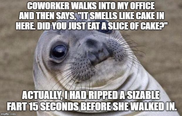 "Awkward Seal | COWORKER WALKS INTO MY OFFICE AND THEN SAYS, ""IT SMELLS LIKE CAKE IN HERE. DID YOU JUST EAT A SLICE OF CAKE?"" ACTUALLY, I HAD RIPPED A SIZAB 