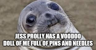 Akward moment seal | JESS PROLLY HAS A VOODOO DOLL OF ME FULL OF PINS AND NEEDLES | image tagged in akward moment seal | made w/ Imgflip meme maker