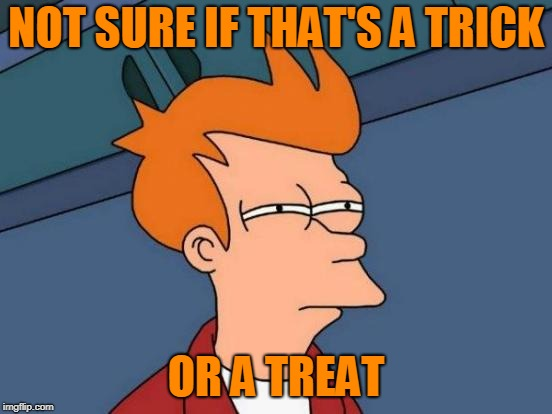 Futurama Fry Meme | NOT SURE IF THAT'S A TRICK OR A TREAT | image tagged in memes,futurama fry | made w/ Imgflip meme maker