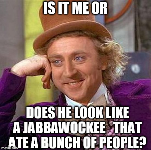 Creepy Condescending Wonka Meme | IS IT ME OR DOES HE LOOK LIKE A JABBAWOCKEE   THAT ATE A BUNCH OF PEOPLE? | image tagged in memes,creepy condescending wonka | made w/ Imgflip meme maker