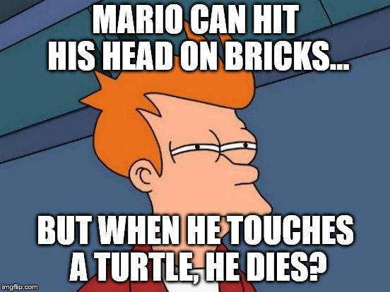 Futurama Fry Meme | MARIO CAN HIT HIS HEAD ON BRICKS... BUT WHEN HE TOUCHES A TURTLE, HE DIES? | image tagged in memes,futurama fry | made w/ Imgflip meme maker