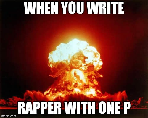 Nuclear Explosion | WHEN YOU WRITE RAPPER WITH ONE P | image tagged in memes,nuclear explosion | made w/ Imgflip meme maker