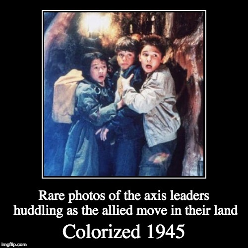 Hi Ho Silver!!! | Colorized 1945 | Rare photos of the axis leaders huddling as the allied move in their land | image tagged in funny,demotivationals,memes,goonies,ww2,colorized | made w/ Imgflip demotivational maker