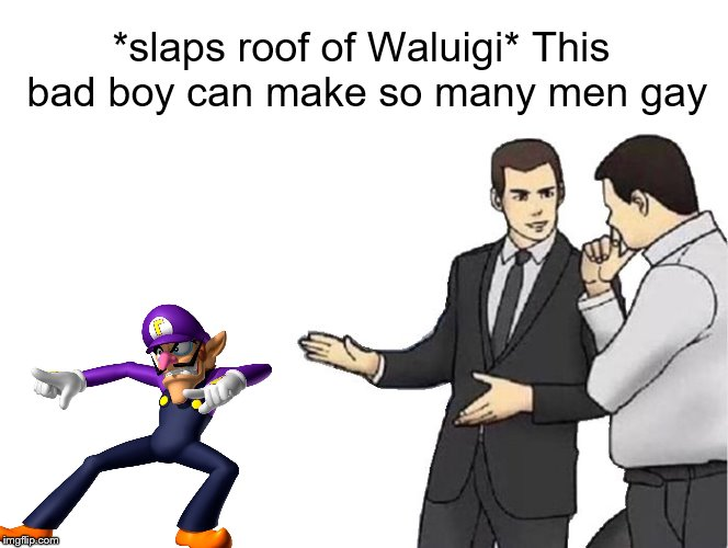 He so sexy | *slaps roof of Waluigi* This bad boy can make so many men gay | image tagged in memes,car salesman slaps hood,gay,waluigi | made w/ Imgflip meme maker
