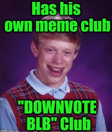 "Bad Luck Brian Meme | Has his own meme club ""DOWNVOTE BLB"" Club 