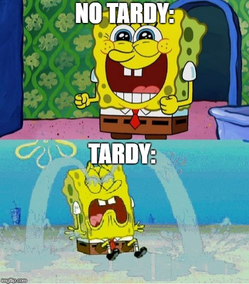 spongebob happy and sad | NO TARDY: TARDY: | image tagged in spongebob happy and sad | made w/ Imgflip meme maker