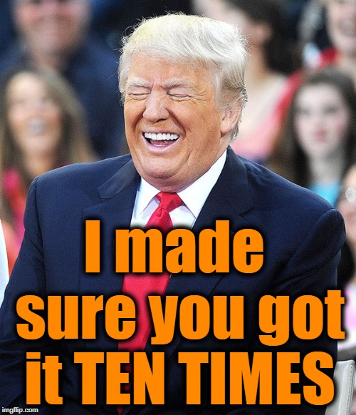 Trump laughing at liberals | I made sure you got it TEN TIMES | image tagged in trump laughing at liberals | made w/ Imgflip meme maker