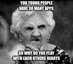 confused old lady | YOU YOUNG PEOPLE HAVE SO MANY APPS SO WHY DO YOU PLAY WITH EACH OTHERS HEARTS | image tagged in confused old lady,broken heart,betrayal,apps,cheating | made w/ Imgflip meme maker