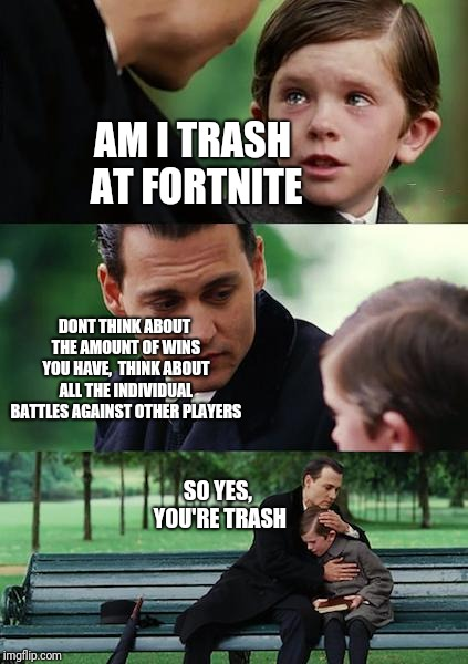 Finding Neverland Meme | AM I TRASH AT FORTNITE DONT THINK ABOUT THE AMOUNT OF WINS YOU HAVE,  THINK ABOUT ALL THE INDIVIDUAL BATTLES AGAINST OTHER PLAYERS SO YES, Y | image tagged in memes,finding neverland | made w/ Imgflip meme maker
