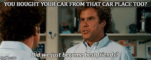 Step Brothers | YOU BOUGHT YOUR CAR FROM THAT CAR PLACE TOO? | image tagged in step brothers | made w/ Imgflip meme maker