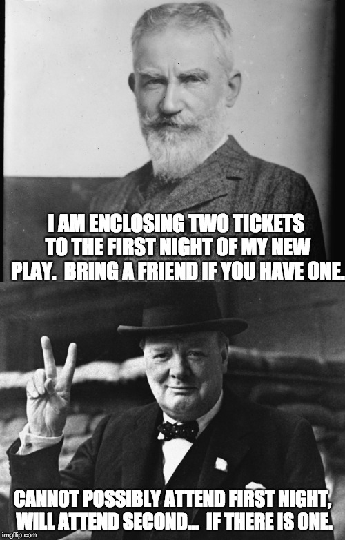 George Bernard Shaw to Winston Churchill |  I AM ENCLOSING TWO TICKETS TO THE FIRST NIGHT OF MY NEW PLAY.  BRING A FRIEND IF YOU HAVE ONE. CANNOT POSSIBLY ATTEND FIRST NIGHT, WILL ATTEND SECOND...  IF THERE IS ONE. | image tagged in winston churchill | made w/ Imgflip meme maker