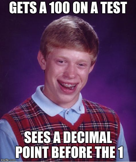 Bad Luck Brian Meme | GETS A 100 ON A TEST SEES A DECIMAL POINT BEFORE THE 1 | image tagged in memes,bad luck brian | made w/ Imgflip meme maker