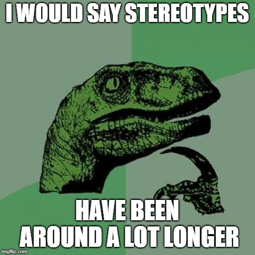 Philosoraptor Meme | I WOULD SAY STEREOTYPES HAVE BEEN AROUND A LOT LONGER | image tagged in memes,philosoraptor | made w/ Imgflip meme maker