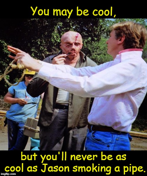SO THERE!  | You may be cool, but you'll never be as cool as Jason smoking a pipe. | image tagged in jason voorhees,friday the 13th,horror movie humor,you may be cool,memes | made w/ Imgflip meme maker