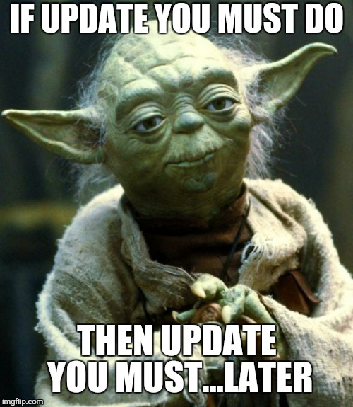 Star Wars Yoda Meme | IF UPDATE YOU MUST DO THEN UPDATE YOU MUST...LATER | image tagged in memes,star wars yoda | made w/ Imgflip meme maker