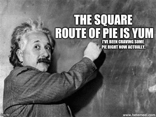 Dumbstein  | THE SQUARE ROUTE OF PIE IS YUM I'VE BEEN CRAVING SOME PIE RIGHT NOW ACTUALLY. | image tagged in einstein on god,dumb einstein,pi,pie,square routes | made w/ Imgflip meme maker