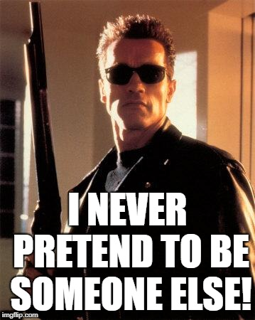 Terminator 2 | I NEVER PRETEND TO BE SOMEONE ELSE! | image tagged in terminator 2 | made w/ Imgflip meme maker