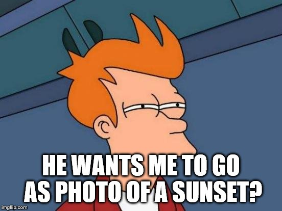 Futurama Fry Meme | HE WANTS ME TO GO AS PHOTO OF A SUNSET? | image tagged in memes,futurama fry | made w/ Imgflip meme maker
