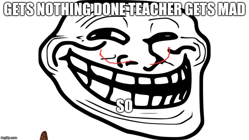 REEEEEEEEEEEEEEEEE | GETS NOTHING DONE TEACHER GETS MAD SO | image tagged in normies | made w/ Imgflip meme maker