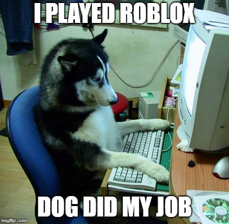 I Have No Idea What I Am Doing | I PLAYED ROBLOX DOG DID MY JOB | image tagged in memes,i have no idea what i am doing | made w/ Imgflip meme maker