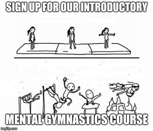 Only $50,000 a year. Then you will be able to understand! Or at least, stop asking questions. | SIGN UP FOR OUR INTRODUCTORY MENTAL GYMNASTICS COURSE | image tagged in mental gymnastics,college,propaganda | made w/ Imgflip meme maker