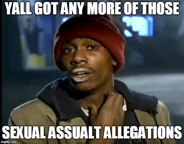 Y'all Got Any More Of That Meme | YALL GOT ANY MORE OF THOSE SEXUAL ASSUALT ALLEGATIONS | image tagged in memes,y'all got any more of that | made w/ Imgflip meme maker