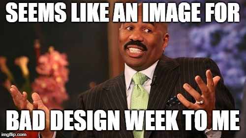 Steve Harvey Meme | SEEMS LIKE AN IMAGE FOR BAD DESIGN WEEK TO ME | image tagged in memes,steve harvey | made w/ Imgflip meme maker