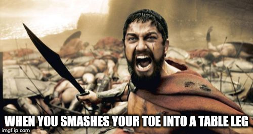 Sparta Leonidas Meme | WHEN YOU SMASHES YOUR TOE INTO A TABLE LEG | image tagged in memes,sparta leonidas | made w/ Imgflip meme maker